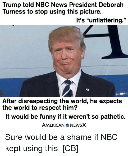 "Deborah: Trump told NBC News President Deborah  Turness to stop using this picture.  It's ""unflattering  55  After disrespecting the world, he expects  the world to respect him?  It would be funny if it weren't so pathetic.  AMERICAN NEWSX Sure would be a shame if NBC kept using this. [CB]"