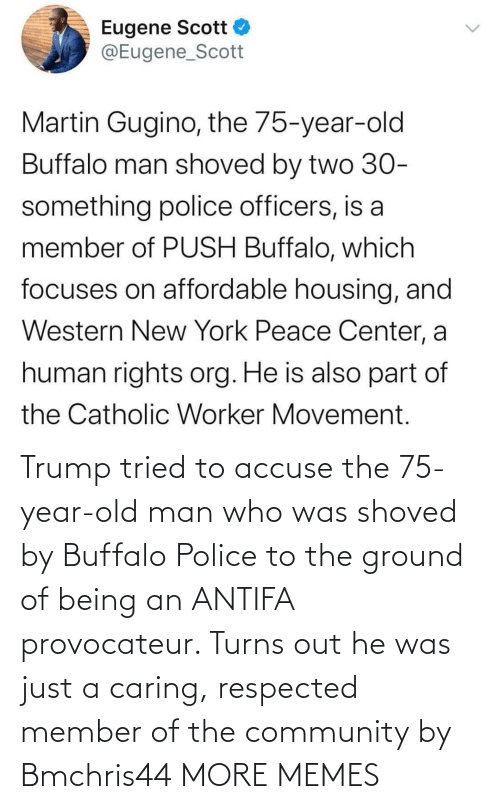 Trump: Trump tried to accuse the 75-year-old man who was shoved by Buffalo Police to the ground of being an ANTIFA provocateur. Turns out he was just a caring, respected member of the community by Bmchris44 MORE MEMES