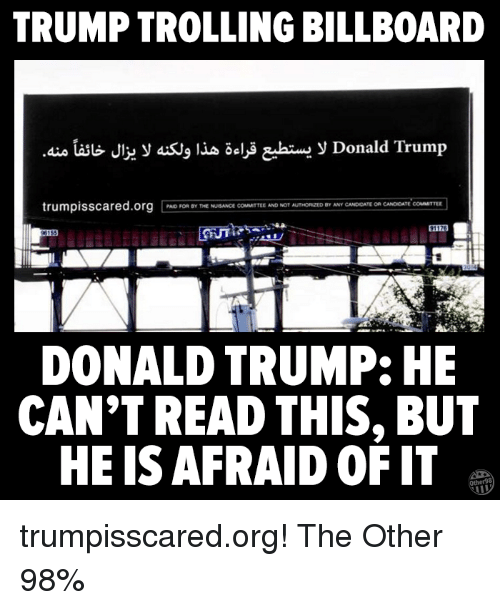 Billboard, Donald Trump, and Memes: TRUMP TROLLING BILLBOARD  y Donald Trum  trumpisscared.org  BY ANY CANDeDATEOn CANDIDATE  PAD FOR THE NUSANCE COMMITTEE AND NOT AUTHORED  DONALD TRUMP: HE  CAN'T READ THIS, BUT  HE IS AFRAID OF IT trumpisscared.org! The Other 98%
