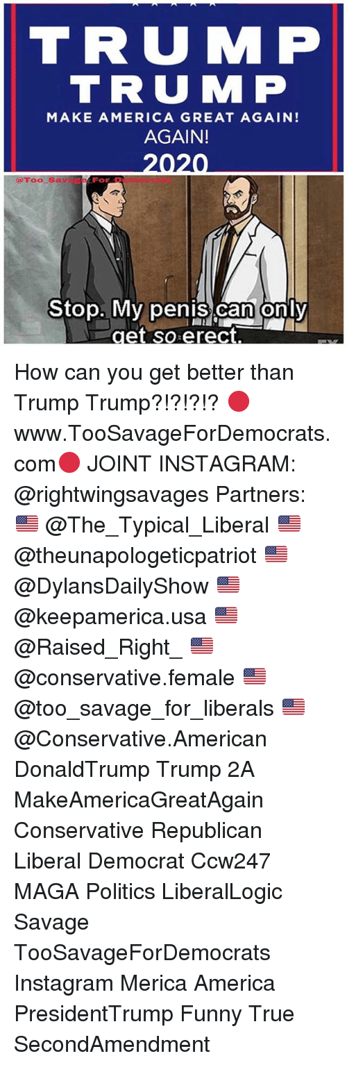 Making America Great Again: TRUMP  TRU MP  MAKE AMERICA GREAT AGAIN!  AGAIN!  2020  @Too Sava 。gzo. Dertttorils  Be For D  Stop. My penis can only How can you get better than Trump Trump?!?!?!? 🔴www.TooSavageForDemocrats.com🔴 JOINT INSTAGRAM: @rightwingsavages Partners: 🇺🇸 @The_Typical_Liberal 🇺🇸 @theunapologeticpatriot 🇺🇸 @DylansDailyShow 🇺🇸 @keepamerica.usa 🇺🇸@Raised_Right_ 🇺🇸@conservative.female 🇺🇸 @too_savage_for_liberals 🇺🇸 @Conservative.American DonaldTrump Trump 2A MakeAmericaGreatAgain Conservative Republican Liberal Democrat Ccw247 MAGA Politics LiberalLogic Savage TooSavageForDemocrats Instagram Merica America PresidentTrump Funny True SecondAmendment