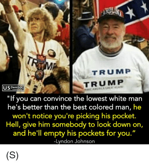 """Best, Trump, and White: TRUMP  TRUMP  SDemSoC  """"If you can convince the lowest white man  he's better than the best colored man, he  won't notice you're picking his pocket.  Hell, give him somebody to look down on,  and he'll empty his pockets for you.  -Lyndon Johnson (S)"""