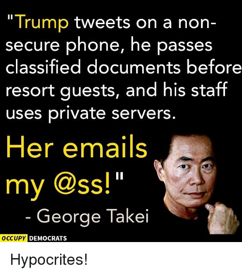 Memes, Phone, and Trump: Trump  tweets on a non-  secure phone, he passes  classified documents before  resort guests, and his staff  uses private servers  Her emails  my @SS!  George Takei  OCCUPY DEMOCRATS Hypocrites!