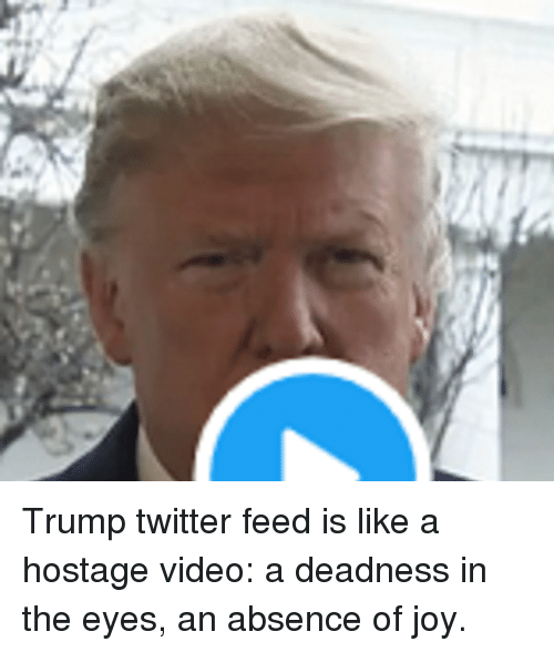 Trump Twitter: Trump twitter feed is like a hostage video: a deadness in the eyes, an absence of joy.
