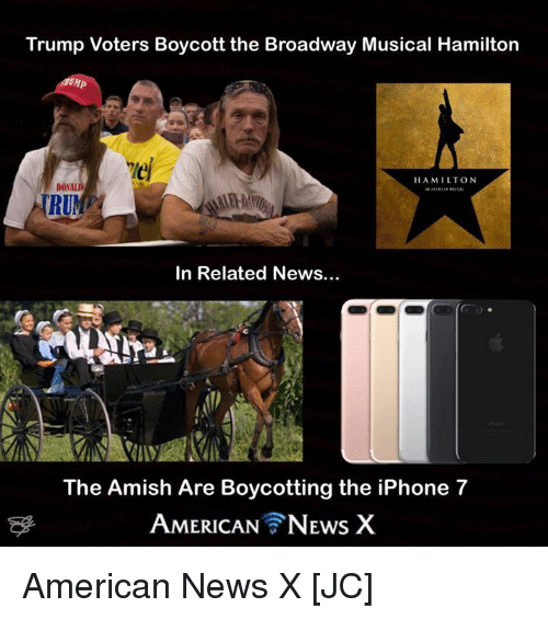 broadway musical: Trump Voters Boycott the Broadway Musical Hamilton  HAMILTON  DON  RUMP  In Related News...  The Amish Are Boycotting the iPhone 7  AMERICAN NEws X American News X [JC]