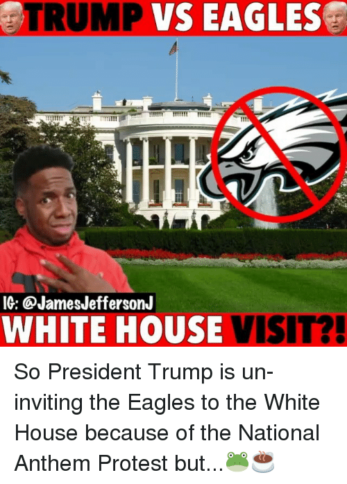 white-house-visit: TRUMP  VS  EAGLES  MI  IG: @JamesJeffersonJ  WHITE HOUSE VISIT? So President Trump is un-inviting the Eagles to the White House because of the National Anthem Protest but...🐸☕️