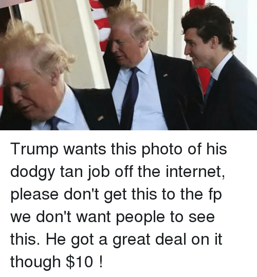Internet, Politics, and Trump: Trump wants this photo of his dodgy tan job off the internet, please don't get this to the fp we don't want people to see this. He got a great deal on it though $10 !