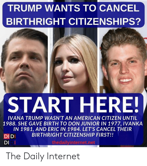 citizenship: TRUMP WANTS TO CANCEL  BIRTHRIGHT CITIZENSHIPS?  START HERE!  IVANA TRUMP WASN'T AN AMERICAN CITIZEN UNTIL  1988. SHE GAVE BIRTH TO DON JUNIOR IN 1977, IVANKA  IN 1981, AND ERIC IN 1984. LET'S CANCEL THEIR  BIRTHRIGHT CITIZENSHIP FIRST!!  DIDI  DI I  thedailyinternet.net The Daily Internet