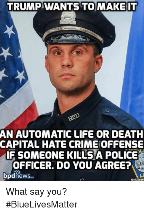 What Say You: TRUMP WANTS TO MAKE IT  AN AUTOMATIC LIFE OR DEATH  CAPITAL HATE CRIMEOFFENSE  IF SOMEONE KILLS A POLICE  OFFICER. DO YOU AGREE?  bpdnews  ADDTEXT COM What say you? #BlueLivesMatter