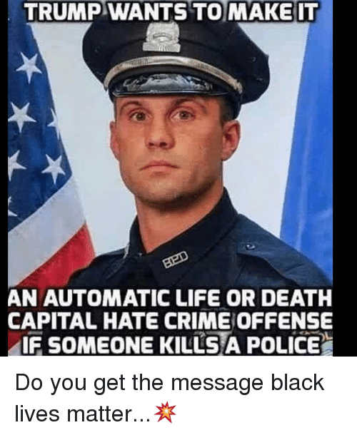 Black Live Matter: TRUMP WANTS TO MAKE IT  AN AUTOMATIC LIFE OR DEATH  CAPITAL HATE CRIMEOFFENSE  IF SOMEONE KILLS A POLICE Do you get the message black lives matter...💥
