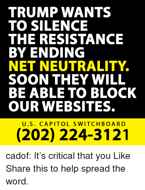 the resistance: TRUMP WANTS  TO SILENCE  THE RESISTANCE  BY ENDING  NET NEUTRALITY  SOON THEY WILL  BE ABLE TO BLOCK  OUR WEBSITES.  U.S. CAPITOL SWITCHBOARD  (202) 224-3121 cadof:   It's critical that you Like  Share this to help spread the word.
