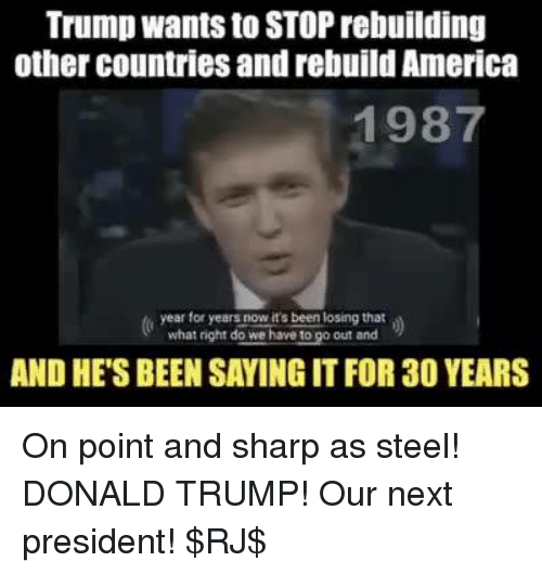 memes: Trump wants to STOP rebuilding  other countries and rebuild America  1987  year for years now it's been losing that  what night do o out and  AND HE'S BEEN SAYING IT FOR30 YEARS On point and sharp as steel! DONALD TRUMP! Our next president! $RJ$