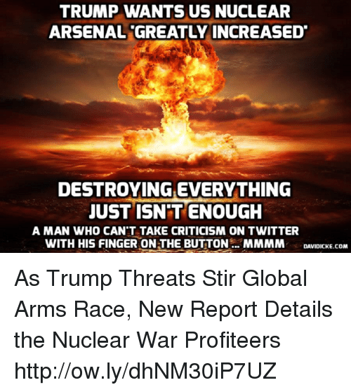 Arsenal, Memes, and Twitter: TRUMP WANTS US NUCLEAR  ARSENAL GREATLY INCREASED  DESTROYING EVERYTHING  JUST ISN'T ENOUGH  A MAN WHO CAN'T TAKE CRITICISM ON TWITTER  WITH HIS FINGER ON THE BUTTON. MMMM DIICKE.COM As Trump Threats Stir Global Arms Race, New Report Details the Nuclear War Profiteers http://ow.ly/dhNM30iP7UZ