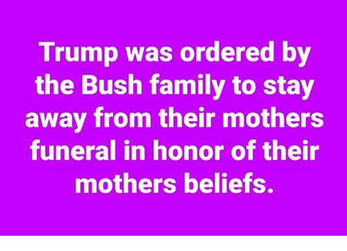 Family, Trump, and Mothers: Trump was ordered by  the Bush family to stay  away from their mothers  funeral in honor of their  mothers beliefs.