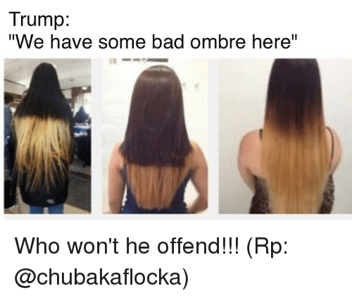 """ombre: Trump:  """"We have some bad ombre here"""" Who won't he offend!!! (Rp: @chubakaflocka)"""