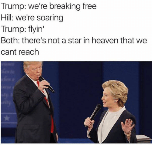 Trump: Trump: we're breaking free  Hill: we're soaring  Trump: flyin'  Both: there's not a star in heaven that we  cant reach