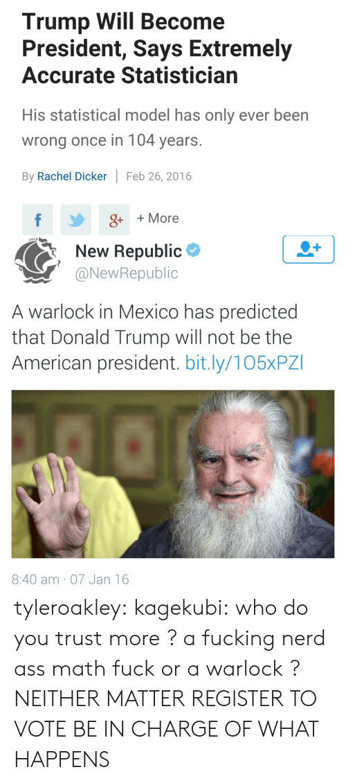 Trump: Trump Will Become  President, Says Extremely  Accurate Statistician  His statistical model has only ever been  wrong once in 104 years.  By Rachel Dicker  Feb 26, 2016  f  g++More   1914  New Republic  @NewRepublic  A warlock in Mexico has predicted  that Donald Trump will not be the  American president. bit.ly/105XPZ  8:40 am 07 Jan 16 tyleroakley:  kagekubi:  who do you trust more ? a fucking nerd ass math fuck or a warlock ?  NEITHER MATTER REGISTER TO VOTE BE IN CHARGE OF WHAT HAPPENS