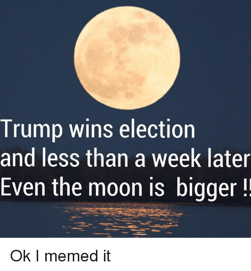 Trump Winning: Trump wins election  and less than a week later  Even the moon is bigger Ok I memed it