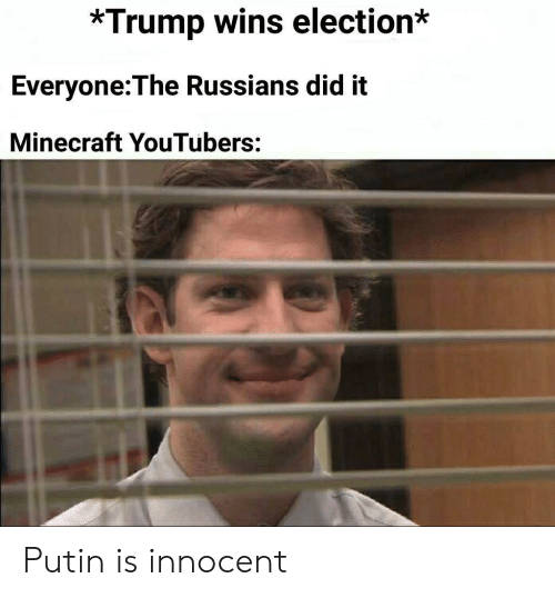 Trump Wins: *Trump wins election*  Everyone:The Russians did it  Minecraft YouTubers: Putin is innocent