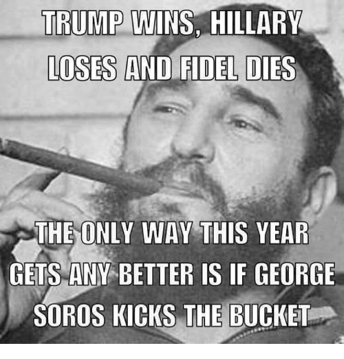 Memes, George Soros, and 🤖: TRUMP  WINS, HILLARY  LOSES AND FIDEL DIES  THE ONLY WAY THIS YEAR  GETS ANY BETTER IS IF GEORGE  SOROS KICKS THE BUCKET