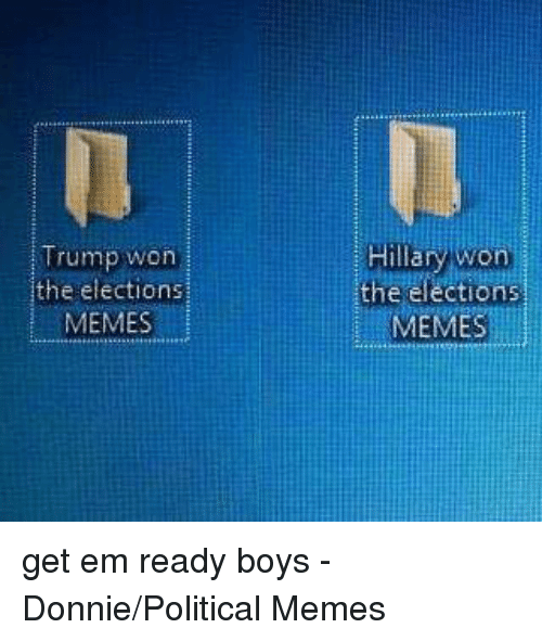 Election Memes: Trump won  the elections  MEMESI  the  elections  MEMES get em ready boys - Donnie/Political Memes