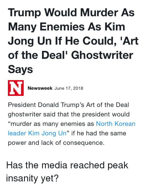 """Kim Jong-Un, Power, and Trump: Trump Would Murder As  Many Enemies As Kim  Jong Un If He Could, 'Art  of the Deal' Ghostwriter  Says  Newsweek June 17, 2018  President Donald Trump's Art of the Deal  ghostwriter said that the president would  """"murder as many enemies as North Korean  leader Kim Jong Un"""" if he had the same  power and lack of consequence."""