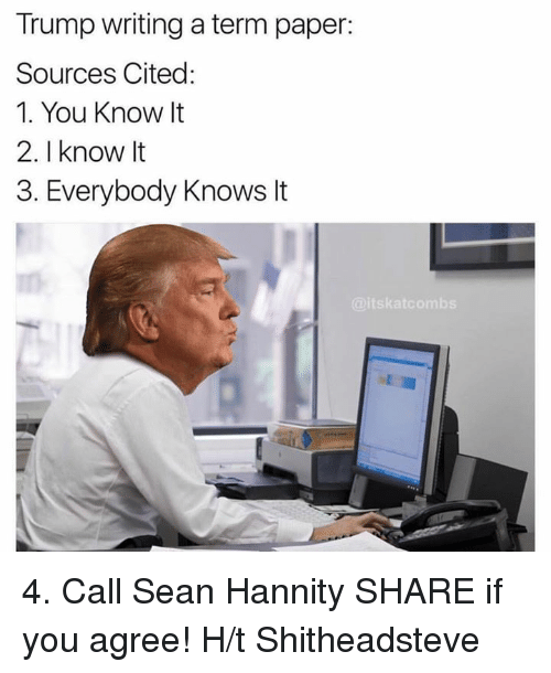 call-sean-hannity: Trump writing aterm paper:  Sources Cited  1. You Know It  2. know It  3. Everybody Knows It  aitskatcombs 4. Call Sean Hannity  SHARE if you agree!  H/t Shitheadsteve