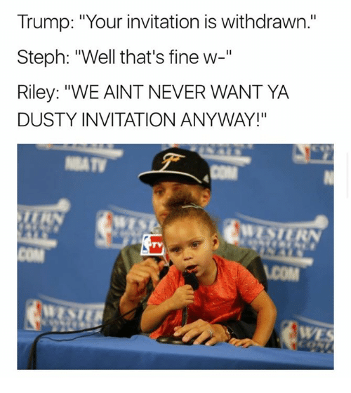 """Trump, Never, and Com: Trump: """"Your invitation is withdrawn.""""  Steph: """"Well that's fine w-""""  Riley: """"WE AINT NEVER WANT YA  DUSTY INVITATION ANYWAY!""""  TV  COM  WE"""