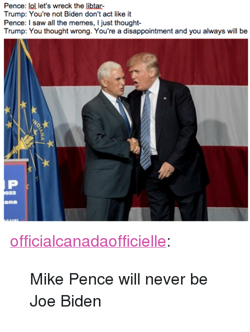 """You Thought Wrong: Trump: You're not Biden don't act like it  Pence: I saw all the memes, I just thought  Trump: You thought wrong. You're a disappointment and you always will be  ana <p><a href=""""http://officialcanadaofficielle.tumblr.com/post/153175478183/mike-pence-will-never-be-joe-biden"""" class=""""tumblr_blog"""" target=""""_blank"""">officialcanadaofficielle</a>:</p>  <blockquote><p>Mike Pence will never be Joe Biden</p></blockquote>"""