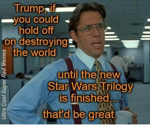 star wars trilogy: Trumpaif  you could  hold off  On destroyingE  the world  until the new  Star Wars Trilogy  is finished  that d be great