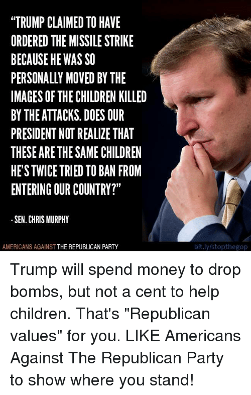 "Children, Money, and Party: ""TRUMPCLAIMED TO HAVE  ORDERED THE MISSILE STRIKE  BECAUSE HE WAS SO  PERSONALLY MOVED BY THE  IMAGES OF THE CHILDREN KILLED  BY THE ATTACKS. DOES OUR  PRESIDENT NOT REALIZE THAT  THESE ARE THESAMECHILDREN  HESTWICE TRIED TO BAN FROM  ENTERING OUR COUNTRY?""  SEN. CHRIS MURPHY  AMERICANS AGAINST  THE REPUBLICAN PARTY  bit.ly/stopthegop Trump will spend money to drop bombs, but not a cent to help children. That's ""Republican values"" for you.   LIKE Americans Against The Republican Party to show where you stand!"