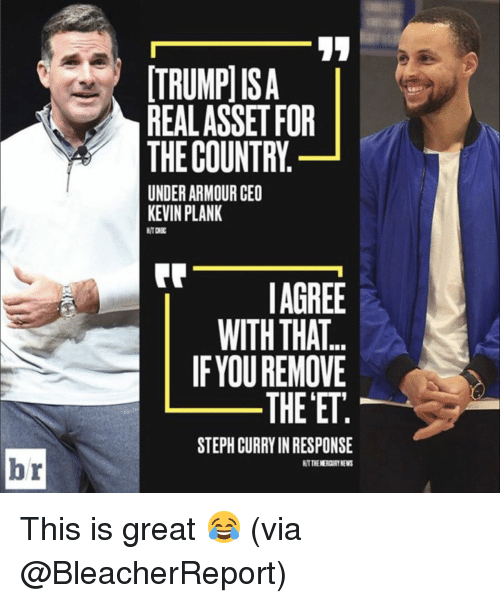Memes, Steph Curry, and 🤖: TRUMPISA  REALASSETFOR  THE COUNTRY  UNDERARMOUR CEO  KEVIN PLANK  AGREE  WITH THAT  IF YOU REMOVE  THE ETE  STEPH CURRY IN RESPONSE  HTTNENERCURTNEWS This is great 😂 (via @BleacherReport)