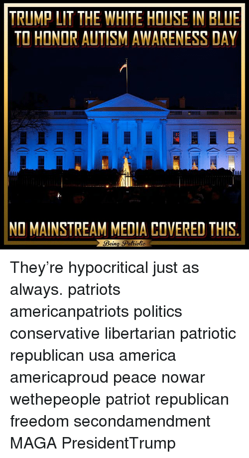 America, Memes, and Patriotic: TRUMPLIT THE WHITE HOUSE IN BLUE  TO HONOR AUTISMAWARENESS DAY  NO MAINSTREAM MEDIA COVERED THIS They're hypocritical just as always. patriots americanpatriots politics conservative libertarian patriotic republican usa america americaproud peace nowar wethepeople patriot republican freedom secondamendment MAGA PresidentTrump