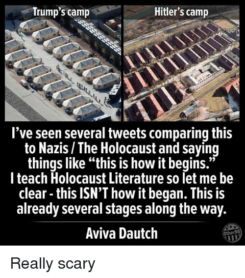 "Holocaust, How, and Camp: Trump's camp  Hitler's camp  l've seen several tweets comparing this  to Nazis / The Holocaust and saying  things like ""this is how it begins.""  l teach Holocaust Literature so let me be  clear - this ISN'T how it began. This is  already several stages along the way  Aviva Dautch  Other98 Really scary"