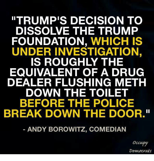 "Drug Dealer, Memes, and Decisions: ""TRUMP'S DECISION TO  DISSOLVE THE TRUMP  FOUNDATION  WHICH IS  UNDER INVESTIGATION  EQUIVALENT OF A DRUG  DEALER FLUSHING METH  DOWN THE TOILET  BEFORE THE POLICE  BREAK DOWN THE DOOR.""  ANDY BOROWITZ, COMEDIAN  Occupy  Democrats"