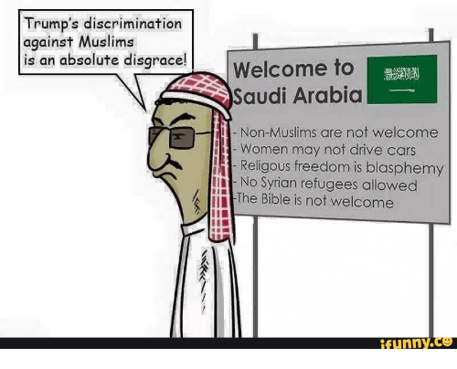Welcome Funny: Trump's discrimination  against Muslims  is an absolute disgrace!  Welcome to  Saudi Arabia  i Non-Muslims are not welcome  Women may not drive cars  H Religous freedom is blasphemy  No Syrian refugees allowed  k The Bible is not welcome  funny