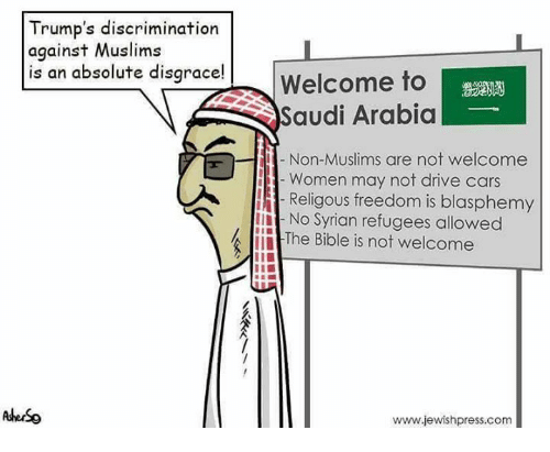 absolution: Trump's discrimination  against Muslims  is an absolute disgrace!  Welcome to  Saudi Arabia  Non-Muslims are not welcome  Women may not drive cars  Religous freedom is blasphemy  No Syrian refugees allowed  The Bible is not welcome  www.jewishpress.com