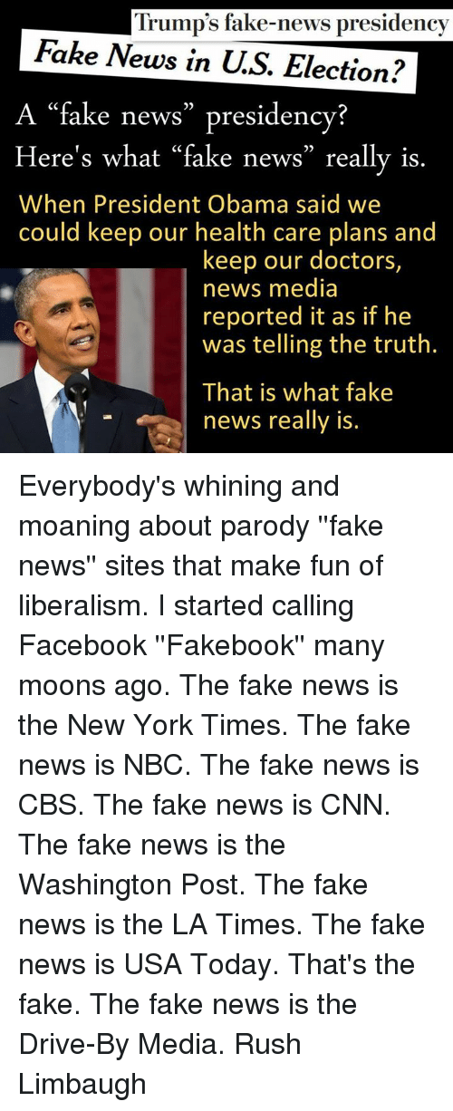 """Drive By, Driving, and Fake: Trump's fake-news presidency  Fake News in U.S. Election?  A """"fake news"""" presidency?  Here's what """"fake news"""" really is  When President Obama said we  could keep our health care plans and  keep our doctors,  news media  reported it as if he  was telling the truth.  That is what fake  news really is. Everybody's whining and moaning about parody ''fake news'' sites that make fun of liberalism. I started calling Facebook ''Fakebook'' many moons ago. The fake news is the New York Times. The fake news is NBC. The fake news is CBS. The fake news is CNN. The fake news is the Washington Post. The fake news is the LA Times. The fake news is USA Today. That's the fake. The fake news is the Drive-By Media.  Rush Limbaugh"""
