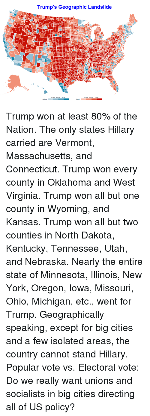 Memes, New York, and Citi: Trump's Geographic Landslide  DEM  GOP Trump won at least 80% of the Nation. The only states Hillary carried are Vermont, Massachusetts, and Connecticut.  Trump won every county in Oklahoma and West Virginia. Trump won all but one county in Wyoming, and Kansas. Trump won all but two counties in North Dakota, Kentucky, Tennessee, Utah, and Nebraska.  Nearly the entire state of Minnesota, Illinois, New York, Oregon, Iowa, Missouri, Ohio, Michigan, etc., went for Trump.  Geographically speaking, except for big cities and a few isolated areas, the country cannot stand Hillary.  Popular vote vs. Electoral vote: Do we really want unions and socialists in big cities directing all of US policy?