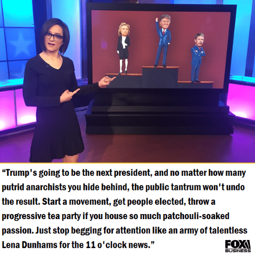"""Attentation: """"Trump's going to be the next president, and no matter how many  putrid anarchists you hide behind, the public tantrum won't undo  the result. Start a movement, get people elected, throw a  progressive tea party if you house so much patchouli-soaked  passion. Just stop begging for attention like an army of talentless  Lena Dunhams for the 11 o'clock news.""""  BUSINESS"""