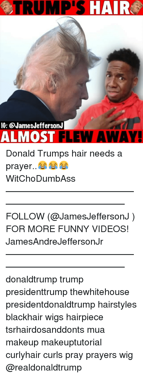 Funny, Makeup, and Memes: TRUMP'S HAIR  IG: @JamesJeffersonJ  ALMOST FLEW AWAY Donald Trumps hair needs a prayer..😂😂😂 WitChoDumbAss ——————————————————————————— FOLLOW (@JamesJeffersonJ ) FOR MORE FUNNY VIDEOS! JamesAndreJeffersonJr ——————————————————————————— donaldtrump trump presidenttrump thewhitehouse presidentdonaldtrump hairstyles blackhair wigs hairpiece tsrhairdosanddonts mua makeup makeuptutorial curlyhair curls pray prayers wig @realdonaldtrump