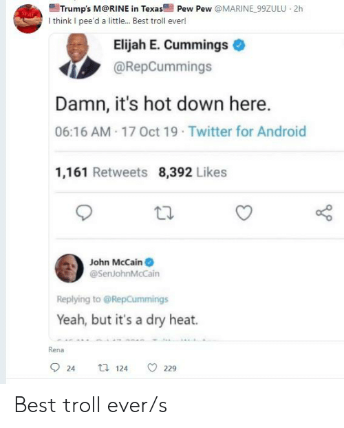 John McCain: Trump's M@RINE in Texas Pew Pew @MARINE 99ZULU 2h  I think I pee'd a little... Best troll ever!  Elijah E. Cummings  @RepCummings  Damn, it's hot down here.  06:16 AM 17 Oct 19 Twitter for Android  1,161 Retweets 8,392 Likes  John McCain  @SenJohnMcCain  Replying to @RepCummings  Yeah, but it's a dry heat.  Rena  t 124  24  229 Best troll ever/s