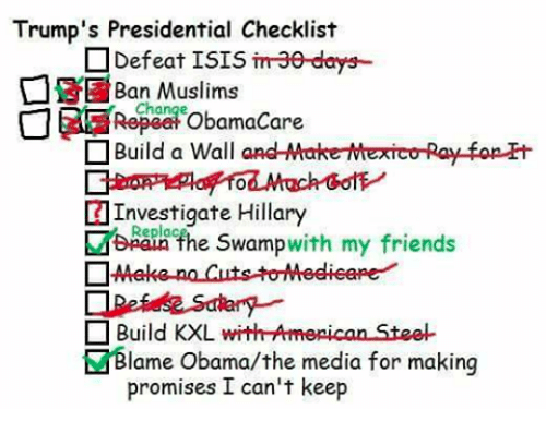 Friends, Isis, and Memes: Trump's Presidential Checklist  Defeat ISIS  imae-days-  Muslims  Chai  ObamaCare  Build a Wall  and MakerMexico Ray fopH  Investigate Hillary  Replac  swamp  with my friends  the n Build KXL  with Armepican Stee-  lame Obama/the media for making  promises I can't keep