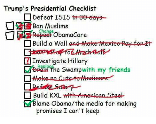 Friends, Isis, and Memes: Trump's Presidential Checklist  Defeat ISIS  m30 days--  Ban Change  ObamaCare  D Build a Wall  and Make-Mexico Ray fop Et  Investigate Hillary  Replac  swamp  with my friends  the DAMeke na Cuts to Medieepe  Build KXL with American Stee  EZ dame Obama/the media for making  promises I can't keep