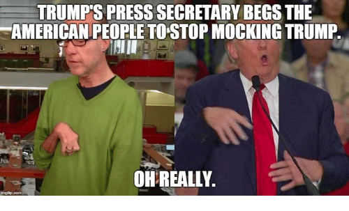 Memes, 🤖, and The Americans: TRUMPS PRESS SECRETARY BEGS THE  AMERICAN PEOPLE TOSTOPMOCKING TRUMP.  OH REALLY.