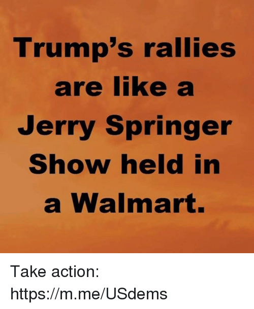 Jerry Springer, The Jerry Springer Show, and Walmart: Trump's rallies  are like  Jerry Springer  Show held in  a Walmart. Take action: https://m.me/USdems