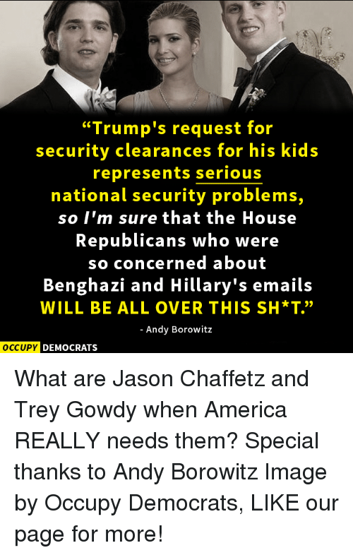 """trey gowdy: """"Trump's request for  security clearances for his kids  represents serious  national security problems,  so I'm sure that the House  Republicans who were  so concerned about  Benghazi and Hillary's emails  WILL BE ALL OVER THIS SH*T""""  Andy Borowitz  OCCUPY DEMOCRATS What are Jason Chaffetz and Trey Gowdy when America REALLY needs them?  Special thanks to Andy Borowitz Image by Occupy Democrats, LIKE our page for more!"""