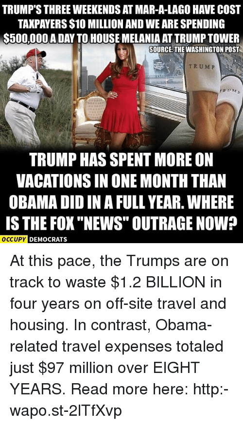 """Memes, News, and Obama: TRUMP'S THREE WEEKENDS AT MAR-A-LAGO HAVE COST  TAXPAYERS $10 MILLIONAND WE ARESPENDING  S500,000 A DAY TO HOUSE MELANIA ATTRUMPTOWER  SOURCE THE WASHINGTON POST  TRUMP  TRUMP HAS SPENTMORE ON  VACATIONS IN ONE MONTH THAN  OBAMA DID IN AFULL YEAR. WHERE  IS THE FOX """"NEWS"""" OUTRAGE NOW?  OCCUPY DEMOCRATS At this pace, the Trumps are on track to waste $1.2 BILLION in four years on off-site travel and housing. In contrast, Obama-related travel expenses totaled just $97 million over EIGHT YEARS. Read more here: http:-wapo.st-2lTfXvp"""