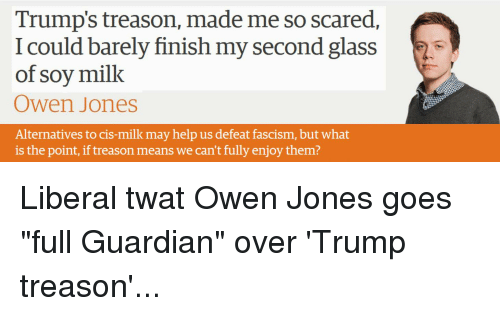 Guardian, Help, and Trump: Trump's treason, made me so scared  I could barely finish my second glass  of soy milk  Owen Jones  Alternatives to cis-milk may help us defeat fascism, but what  is the point, if treason means we can't fully enjoy them?