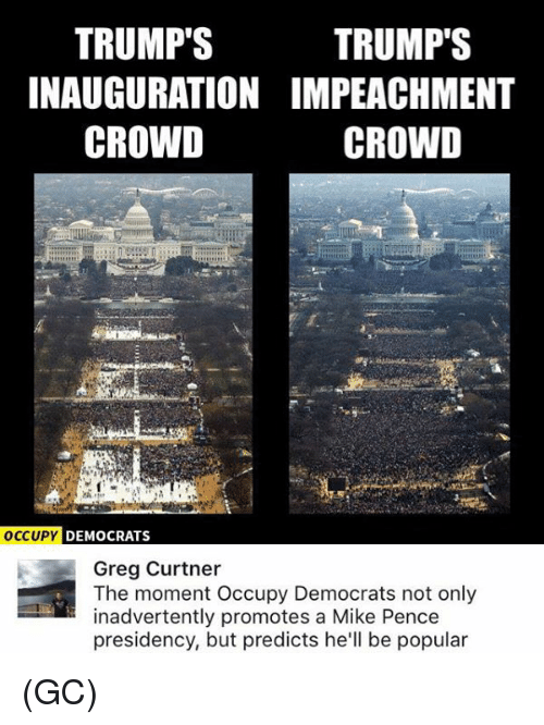Memes, Hell, and 🤖: TRUMP'S  TRUMP'S  INAUGURATION IMPEACHMENT  CROWD  CROWD  OCCUPY  DEMOCRATS  Greg Curtner  The moment Occupy Democrats not only  inadvertently promotes a Mike Pence  presidency, but predicts he'll be popular (GC)