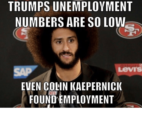 Memes, 🤖, and Unemployment: TRUMPS UNEMPLOYMENT  NUMBERS ARE SO LOW  Lews  EVEN COLIN KAEPERNICIK  FOUND EMPLOYMENT  NFI